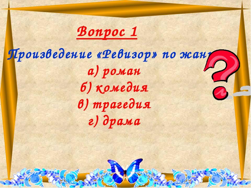Вопрос 1 Произведение «Ревизор» по жанру а) роман б) комедия в) трагедия г)...