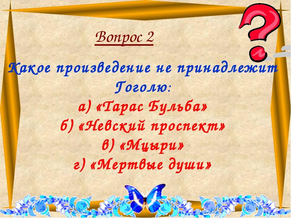 Вопрос 2 Какое произведение не принадлежит Гоголю: а) «Тарас Бульба» б) «Нев...