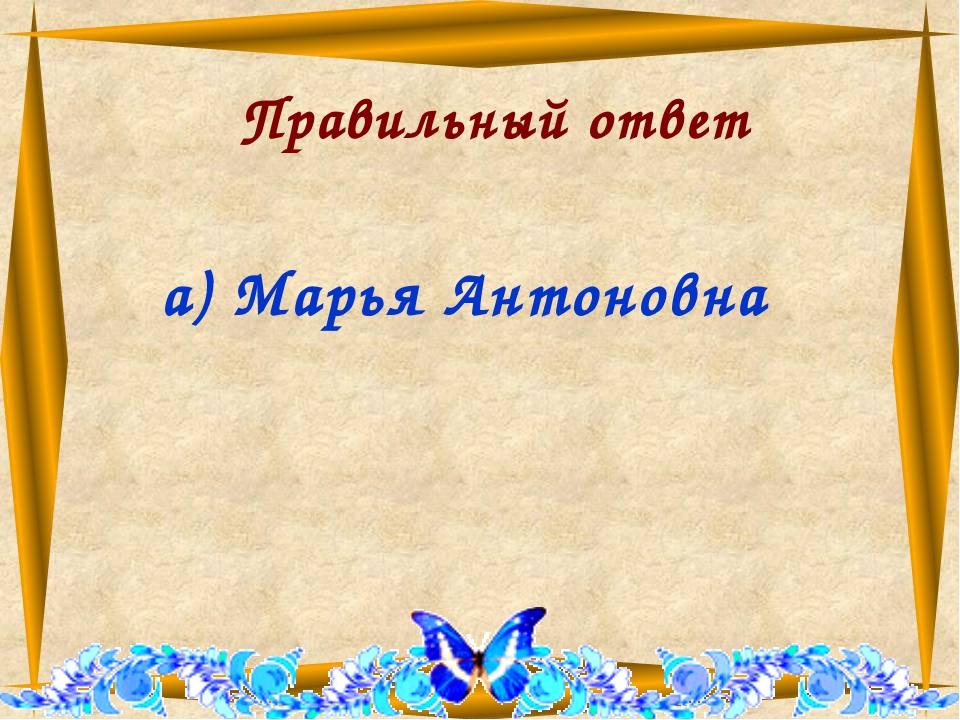 Правильный ответ а) Марья Антоновна