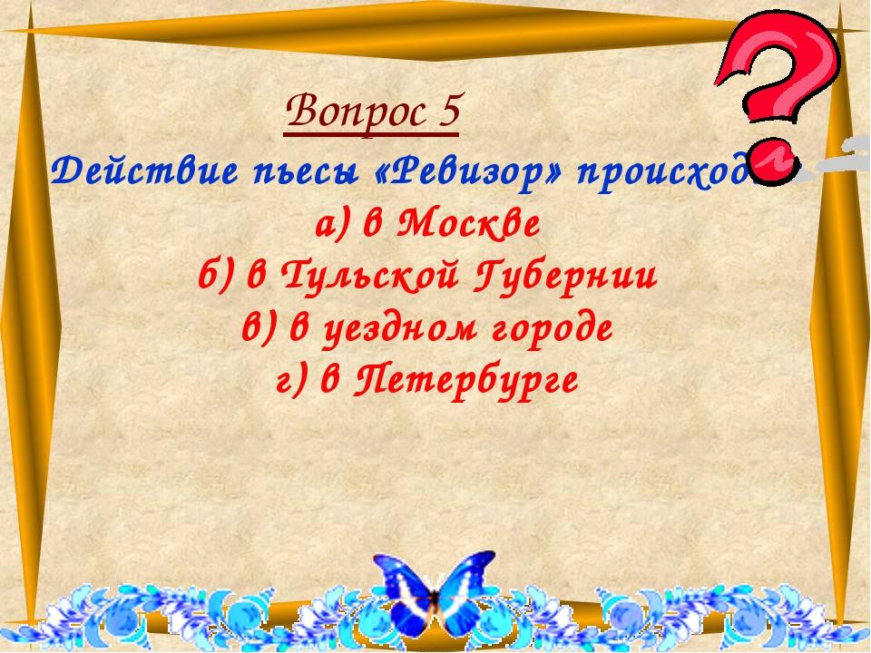 Вопрос 5 Действие пьесы «Ревизор» происходит а) в Москве б) в Тульской Губер...