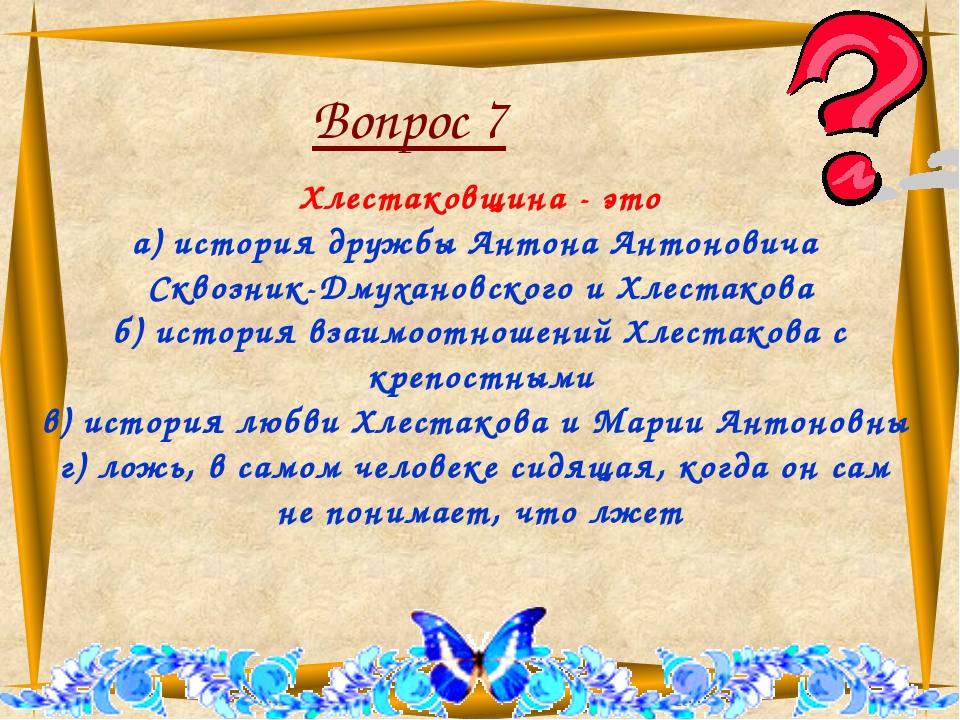 Вопрос 7 Хлестаковщина - это а) история дружбы Антона Антоновича Сквозник-Дм...