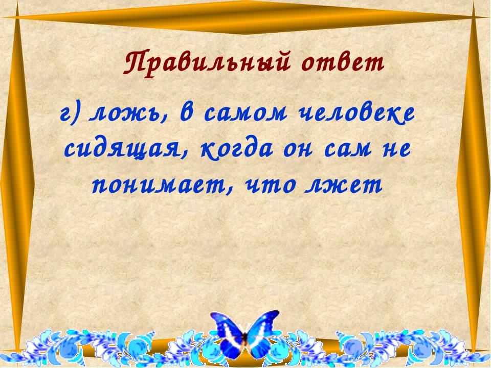 Правильный ответ г) ложь, в самом человеке сидящая, когда он сам не понимает...