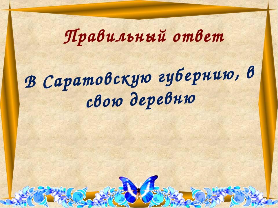 Правильный ответ В Саратовскую губернию, в свою деревню