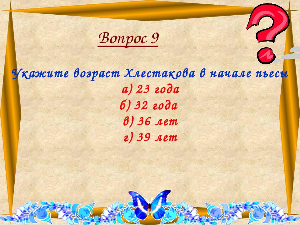 Вопрос 9 Укажите возраст Хлестакова в начале пьесы а) 23 года б) 32 года в)...