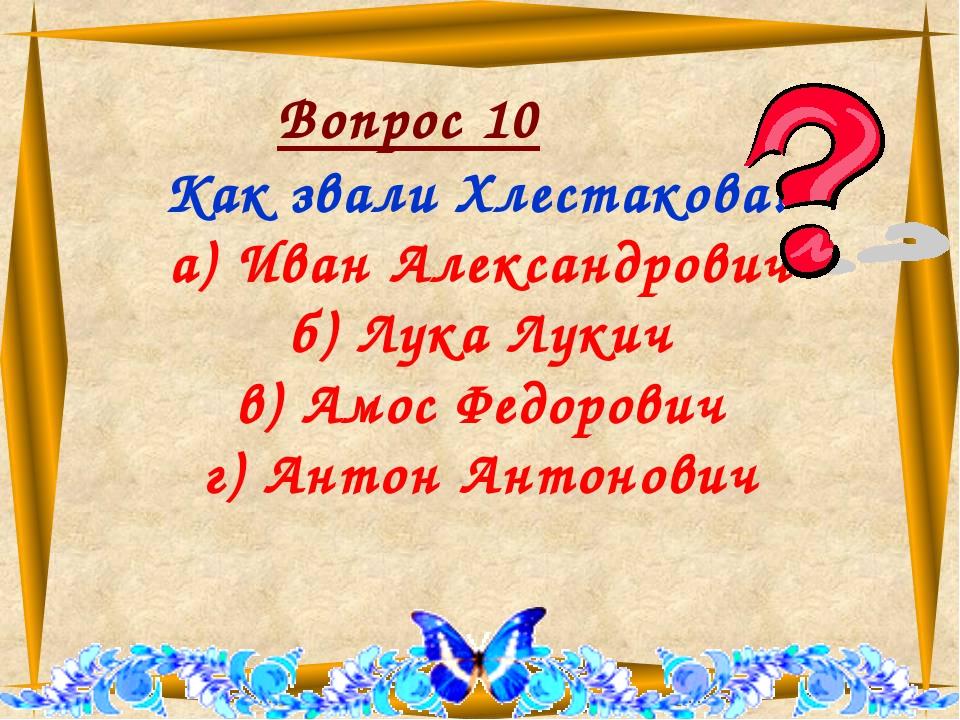 Вопрос 10 Как звали Хлестакова? а) Иван Александрович б) Лука Лукич в) Амос...