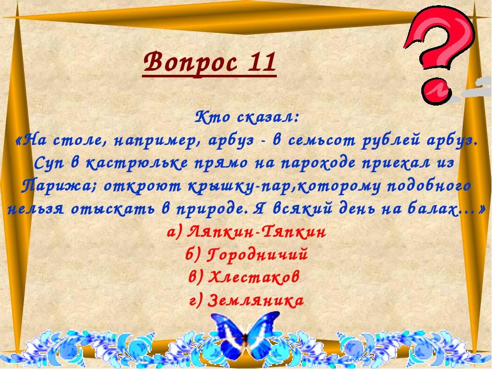 Вопрос 11 Кто сказал: «На столе, например, арбуз - в семьсот рублей арбуз. С...