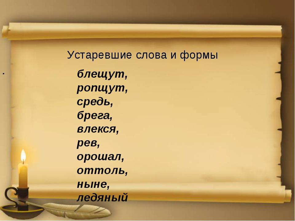 Устаревшие слова и формы . блещут, ропщут, средь, брега, влекся, рев, орошал...