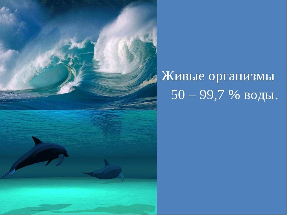 Живые организмы 50 – 99,7 % воды.