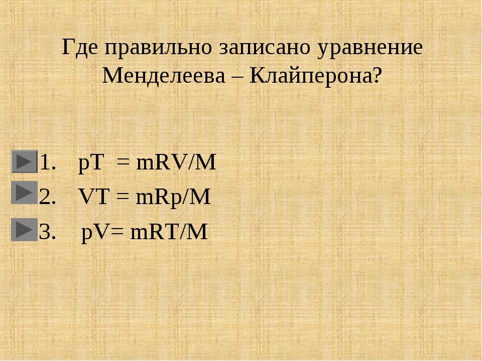 Где правильно записано уравнение Менделеева – Клайперона? pT = mRV/M VT = mRp...