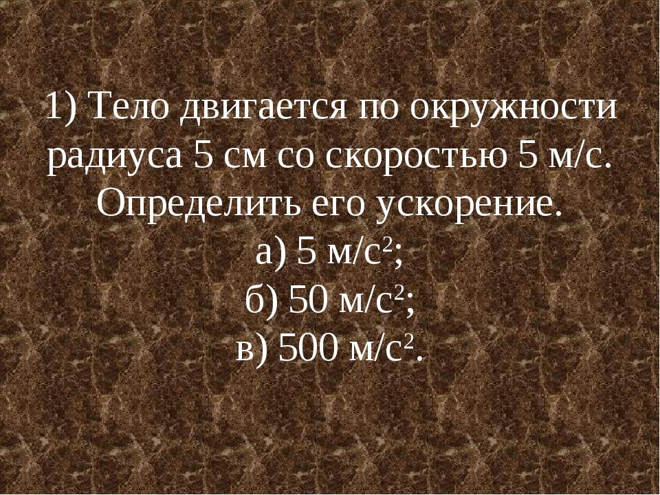 1) Тело двигается по окружности радиуса 5 см со скоростью 5 м/с. Определить е...