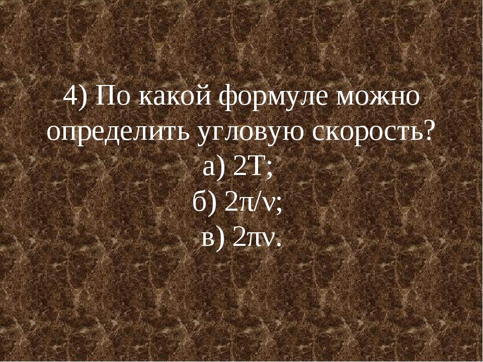 4) По какой формуле можно определить угловую скорость? а) 2Т; б) 2π/ν; в) 2πν.
