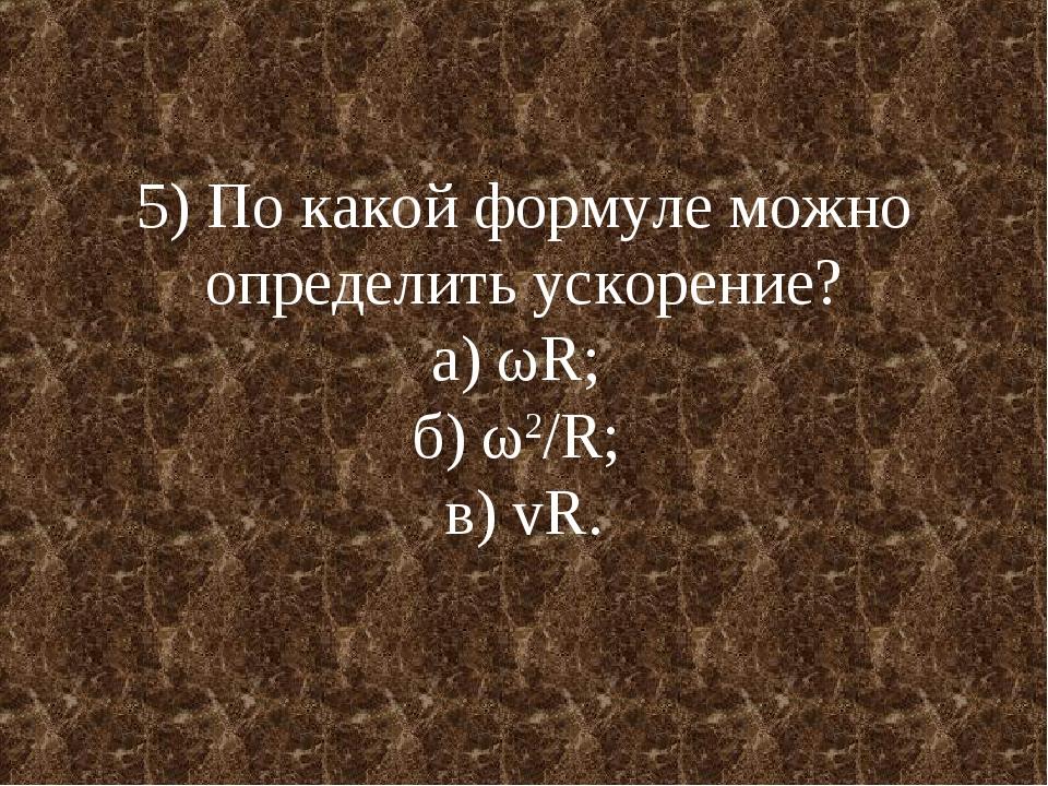 5) По какой формуле можно определить ускорение? а) ωR; б) ω2/R; в) vR.