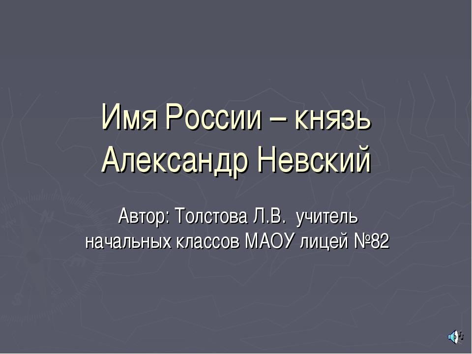 Имя России – князь Александр Невский Автор: Толстова Л.В. учитель начальных к...