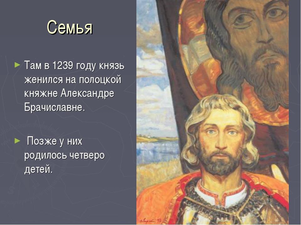 Семья Там в 1239 году князь женился на полоцкой княжне Александре Брачиславне...