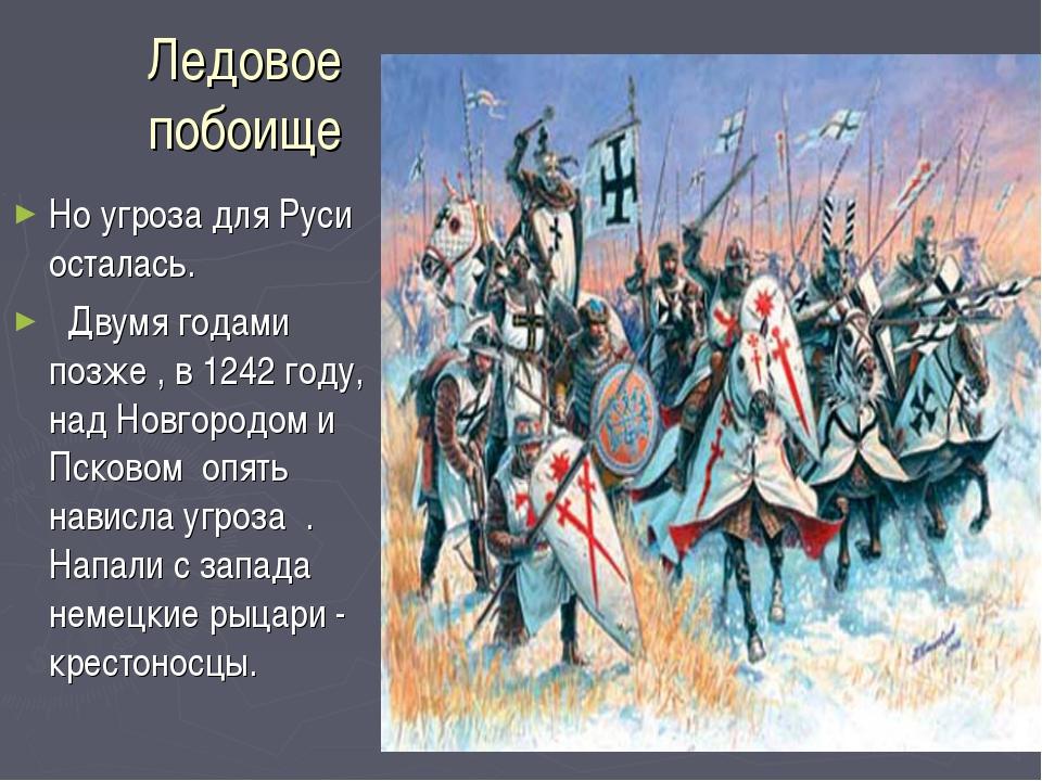 Ледовое побоище Но угроза для Руси осталась. Двумя годами позже , в 1242 году...