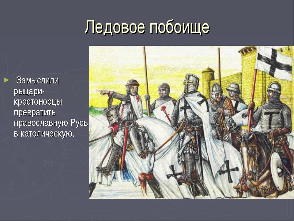 Ледовое побоище Замыслили рыцари- крестоносцы превратить православную Русь в...