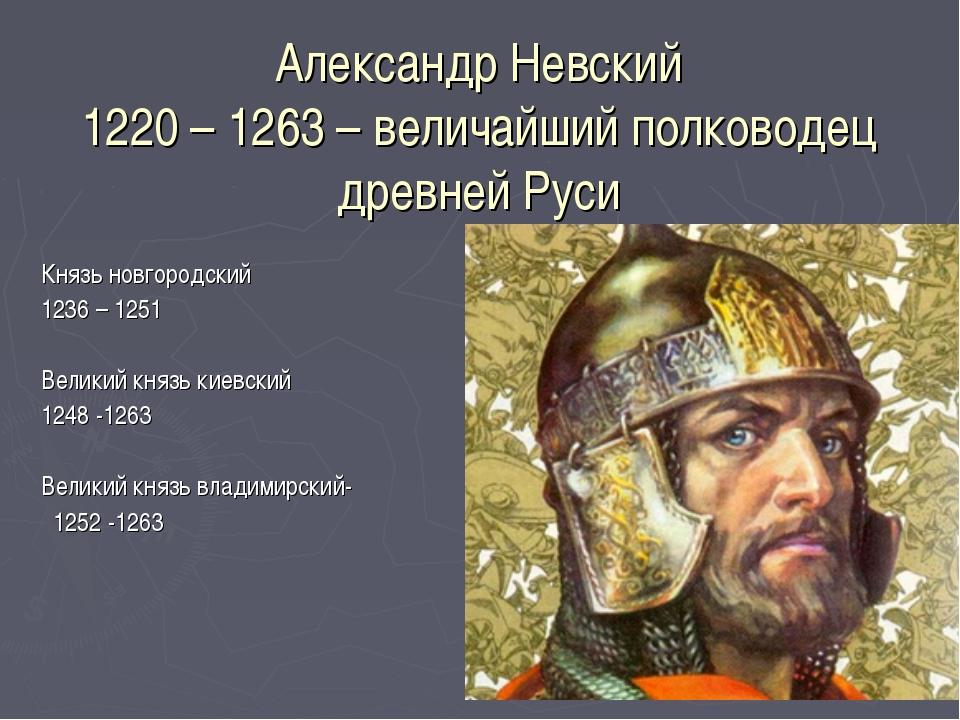 Александр Невский 1220 – 1263 – величайший полководец древней Руси Князь новг...