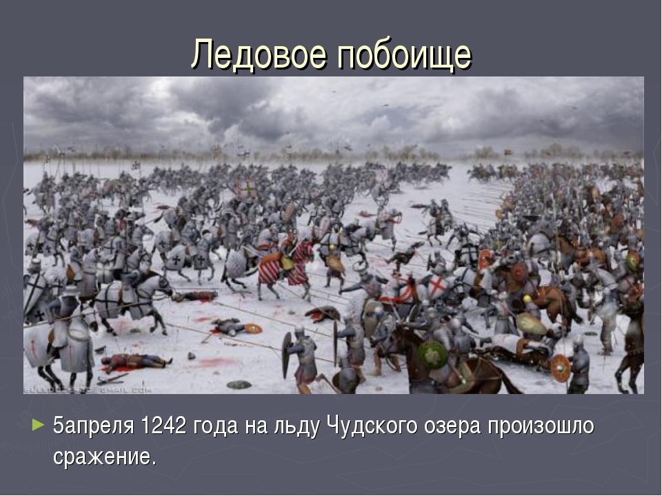 Ледовое побоище 5апреля 1242 года на льду Чудского озера произошло сражение.