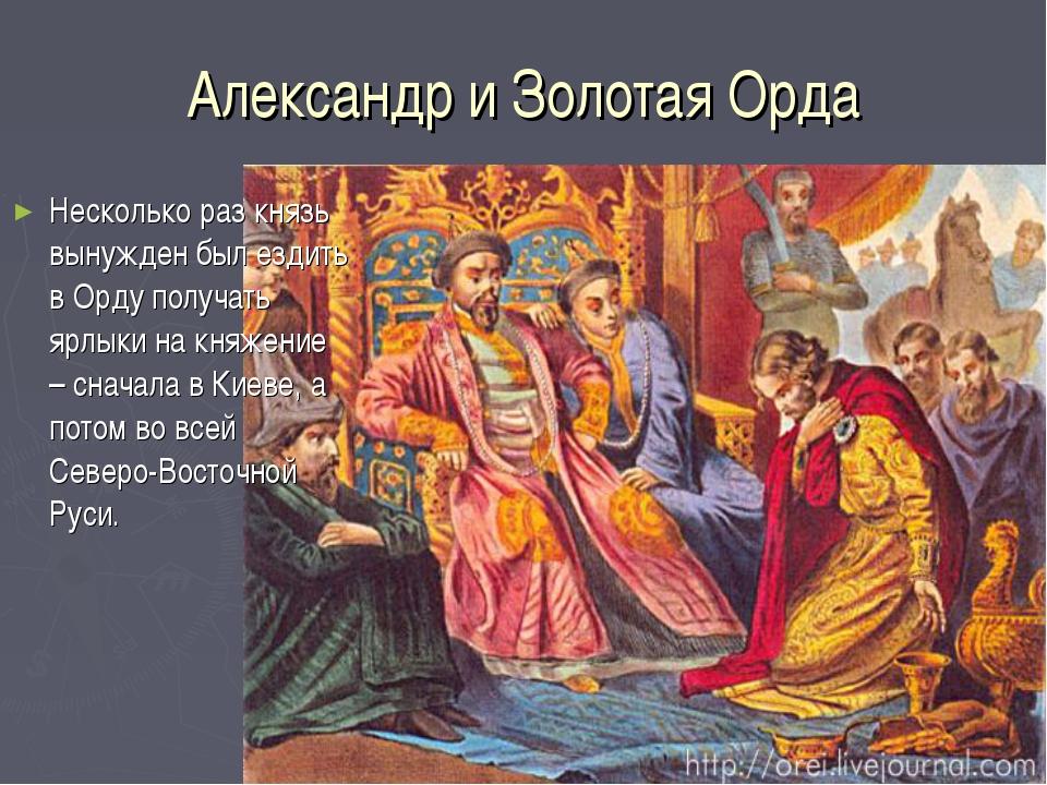 Александр и Золотая Орда Несколько раз князь вынужден был ездить в Орду получ...