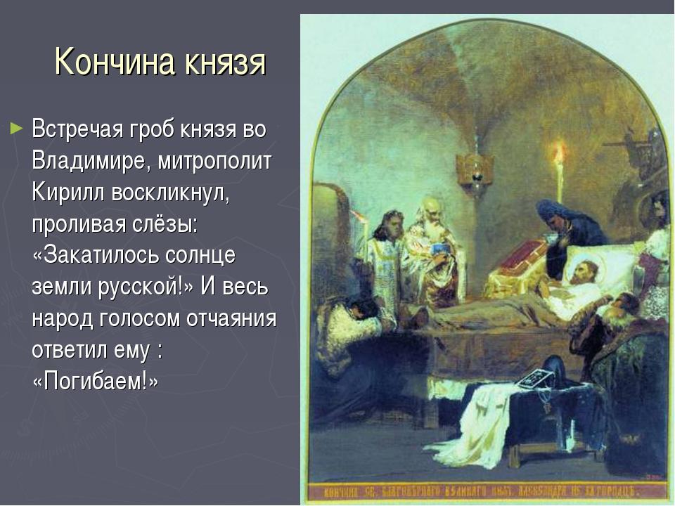 Кончина князя Встречая гроб князя во Владимире, митрополит Кирилл воскликнул,...