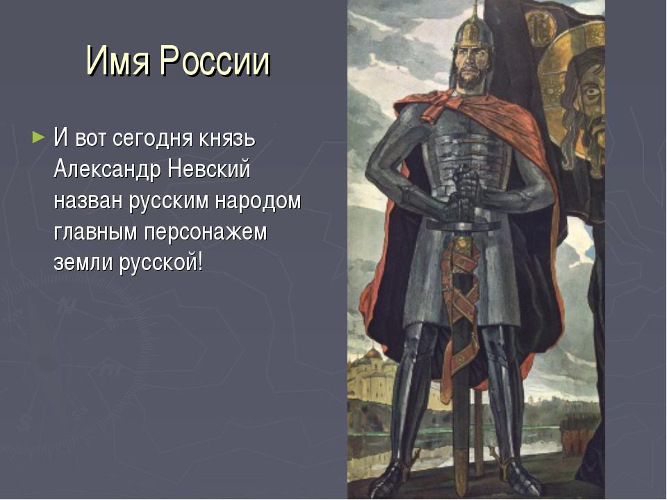 Имя России И вот сегодня князь Александр Невский назван русским народом главн...