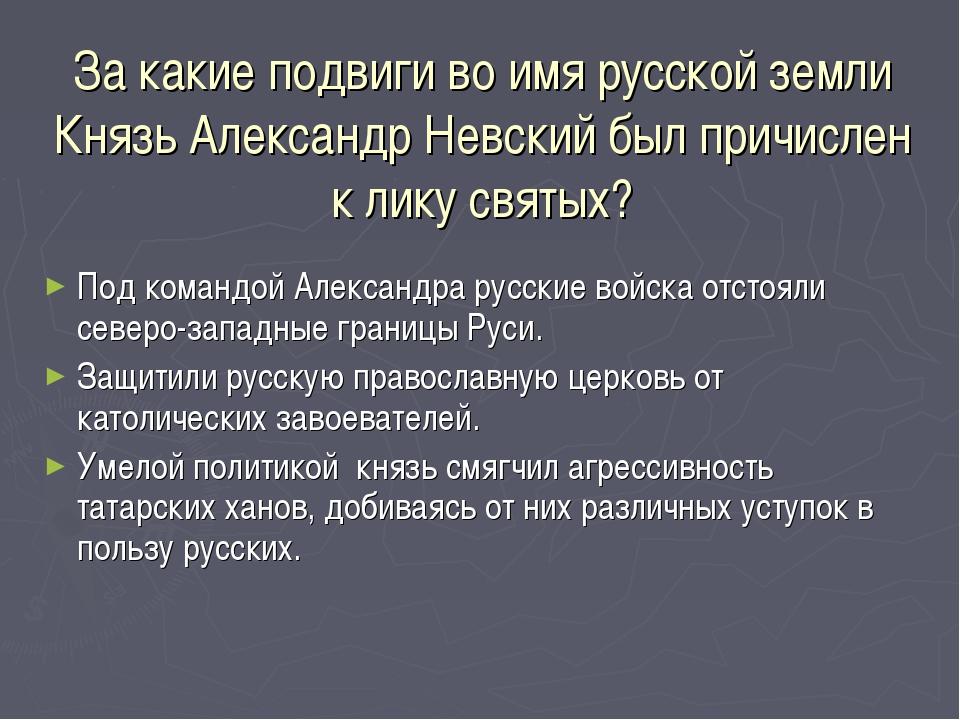 За какие подвиги во имя русской земли Князь Александр Невский был причислен к...
