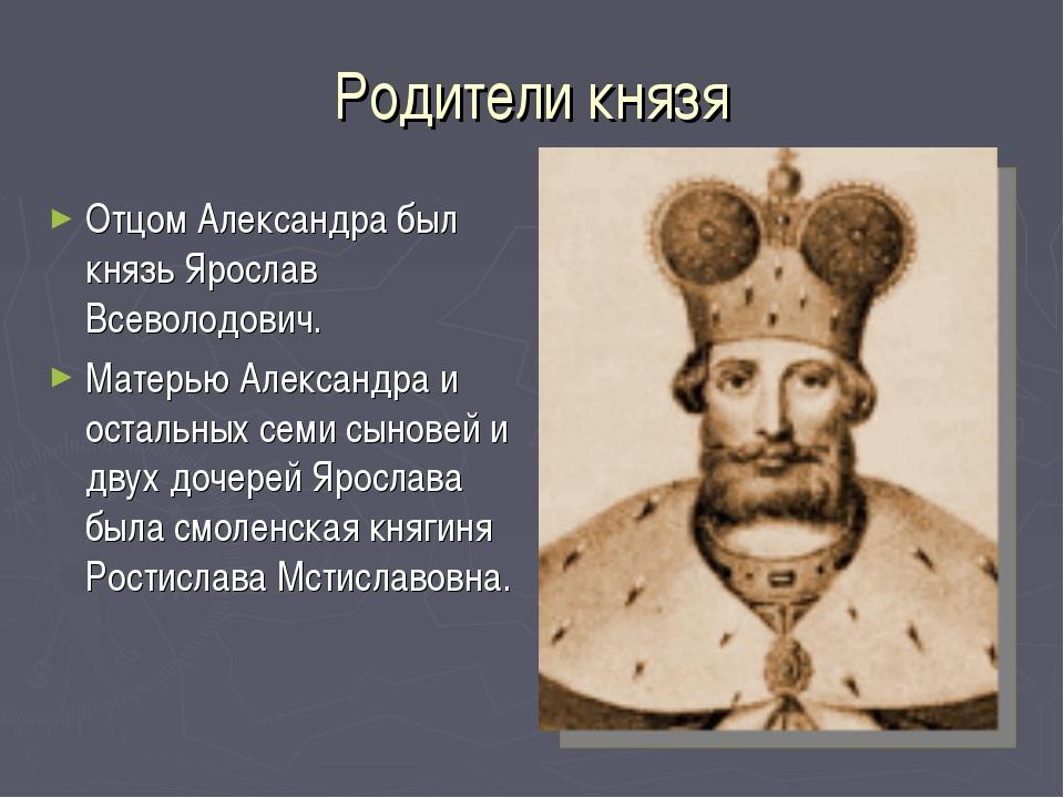 Родители князя Отцом Александра был князь Ярослав Всеволодович. Матерью Алекс...