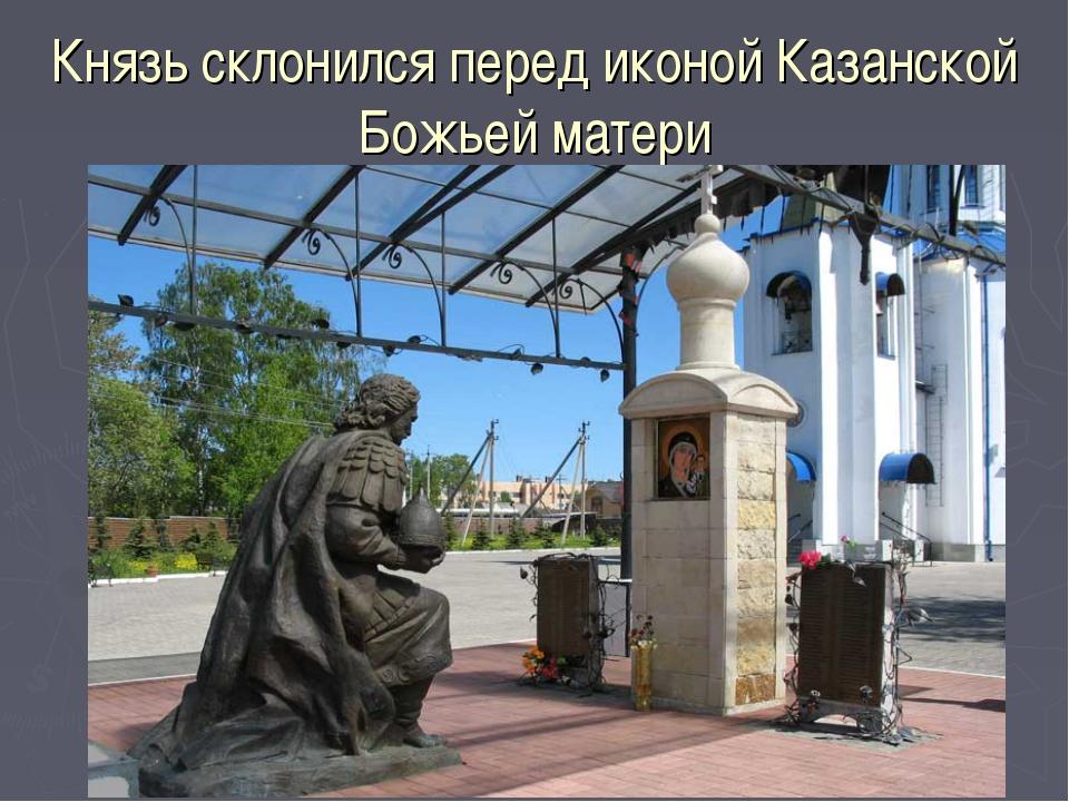 Князь склонился перед иконой Казанской Божьей матери
