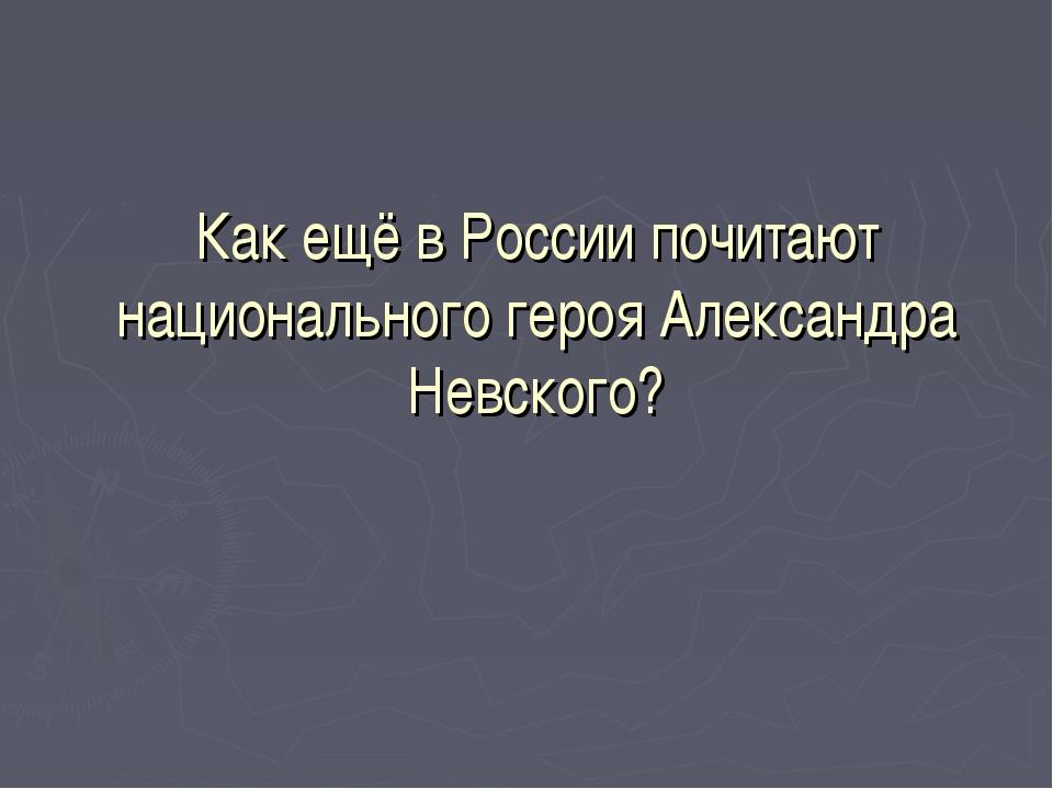 Как ещё в России почитают национального героя Александра Невского?