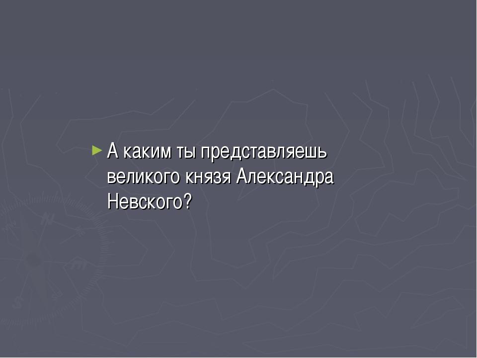 А каким ты представляешь великого князя Александра Невского?