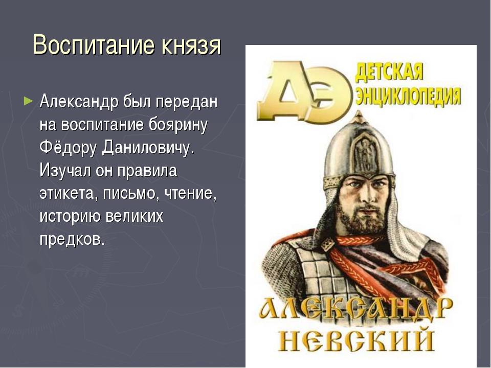 Воспитание князя Александр был передан на воспитание боярину Фёдору Данилович...