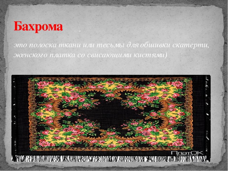 это полоска ткани или тесьмы для обшивки скатерти, женского платка со свисающ...