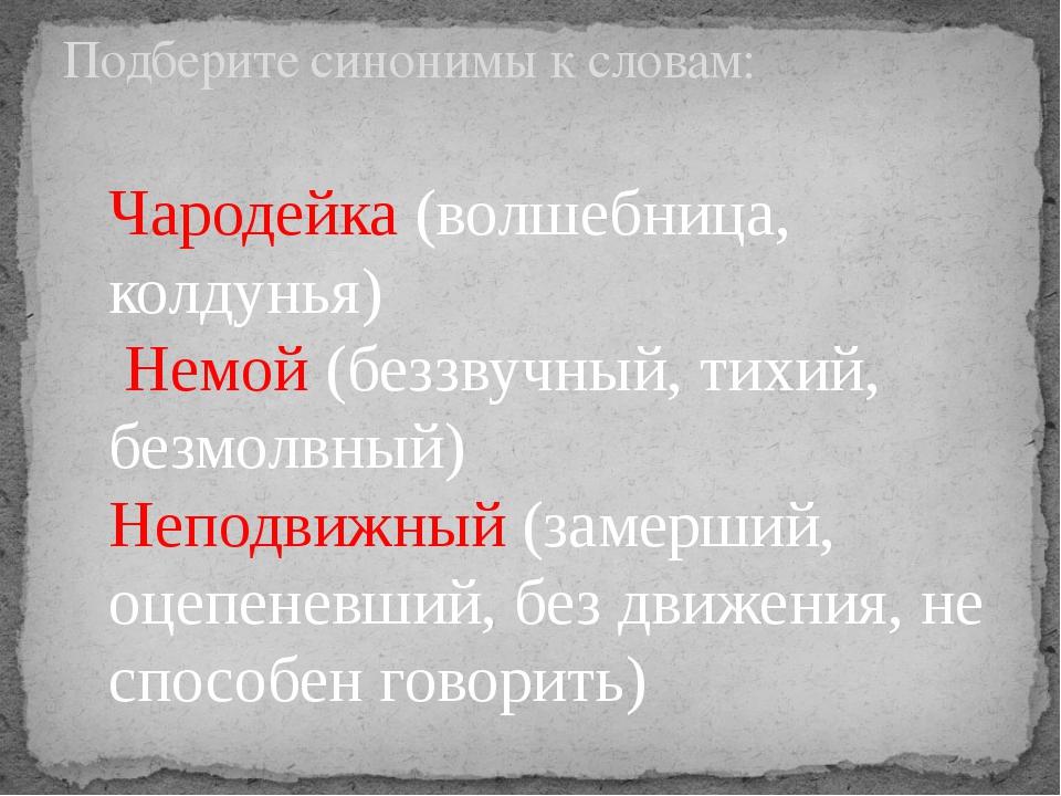 Подберите синонимы к словам: Чародейка (волшебница, колдунья) Немой (беззву...