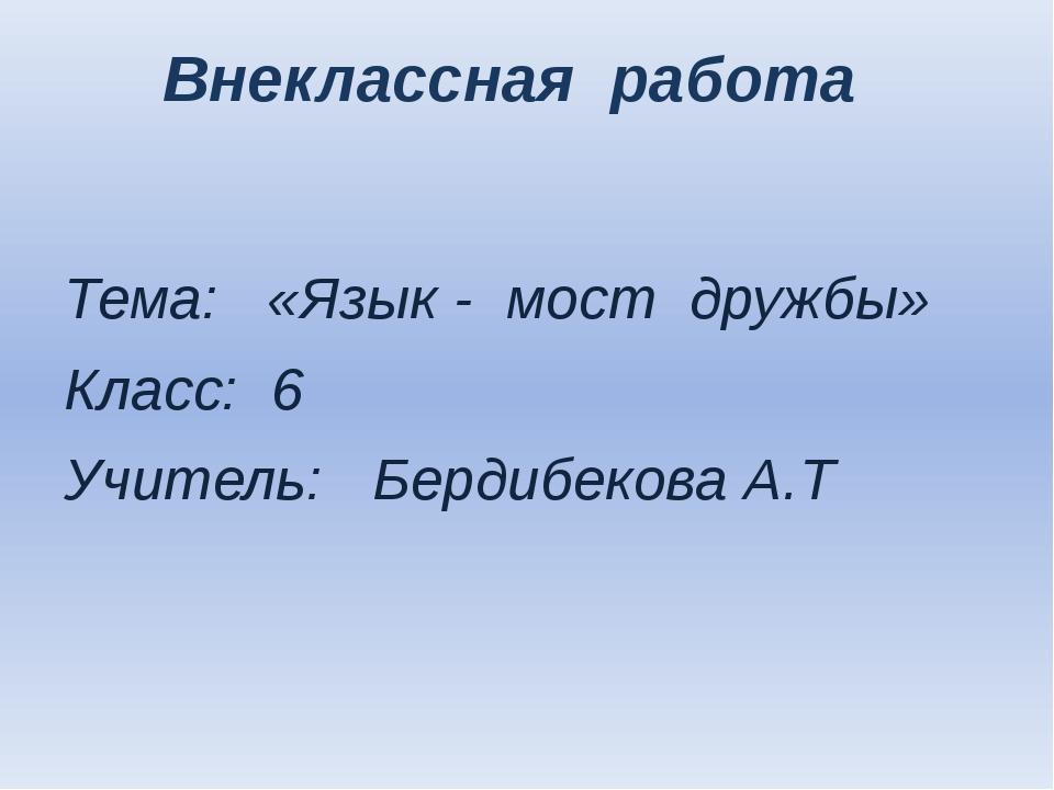 Внеклассная работа Тема: «Язык - мост дружбы» Класс: 6 Учитель: Бердибекова А.Т