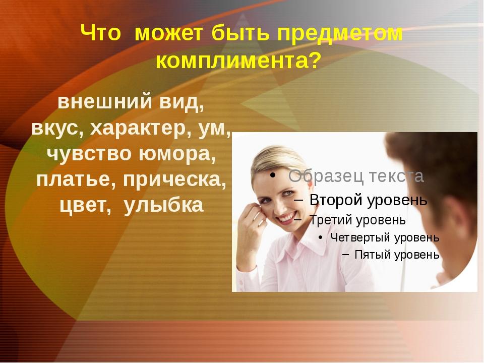 Что может быть предметом комплимента? внешний вид, вкус, характер, ум, чувств...