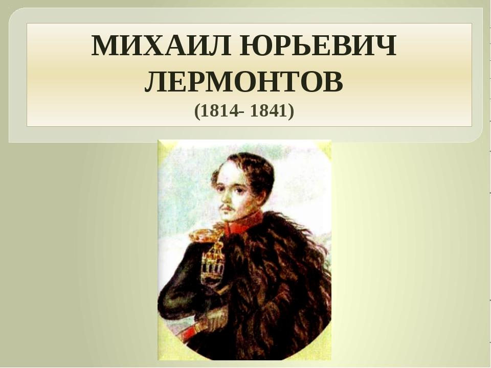 МИХАИЛ ЮРЬЕВИЧ ЛЕРМОНТОВ (1814- 1841) Родился 3 (15) октября 1814 в Москве. П...