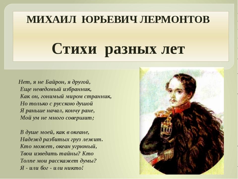 МИХАИЛ ЮРЬЕВИЧ ЛЕРМОНТОВ Стихи разных лет Нет, я не Байрон, я другой, Еще нев...