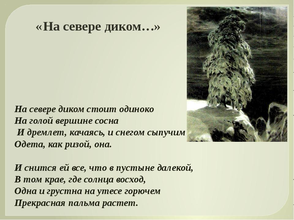 На севере диком стоит одиноко На голой вершине сосна И дремлет, качаясь, и сн...
