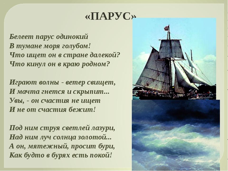 «ПАРУС» Белеет парус одинокий В тумане моря голубом! Что ищет он в стране дал...