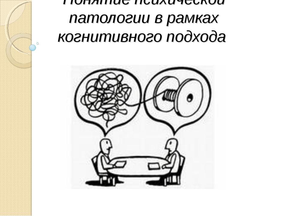 Понятие психической патологии в рамках когнитивного подхода