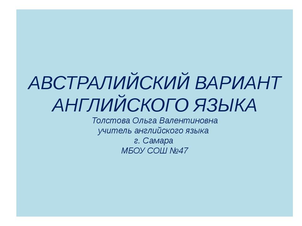 АВСТРАЛИЙСКИЙ ВАРИАНТ АНГЛИЙСКОГО ЯЗЫКА Толстова Ольга Валентиновна учитель а...