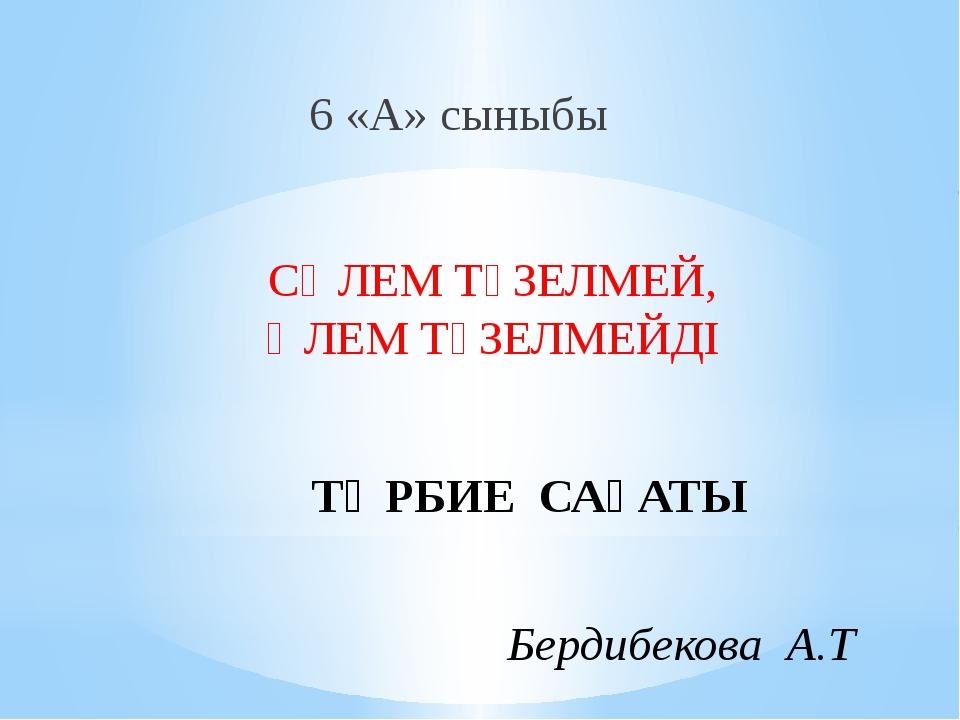 ТӘРБИЕ САҒАТЫ 6 «А» сыныбы СӘЛЕМ ТҮЗЕЛМЕЙ, ӘЛЕМ ТҮЗЕЛМЕЙДІ Бердибекова А.Т
