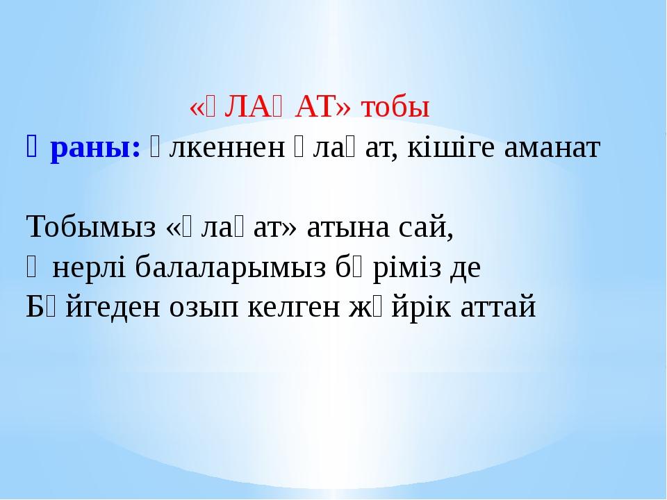 «ҰЛАҒАТ» тобы Ұраны: Үлкеннен ұлағат, кішіге аманат Тобымыз «Ұлағат» атына са...