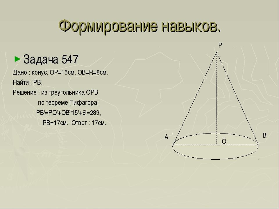 Формирование навыков. Задача 547 Дано : конус, ОР=15см, ОВ=R=8см. Найти : РВ....