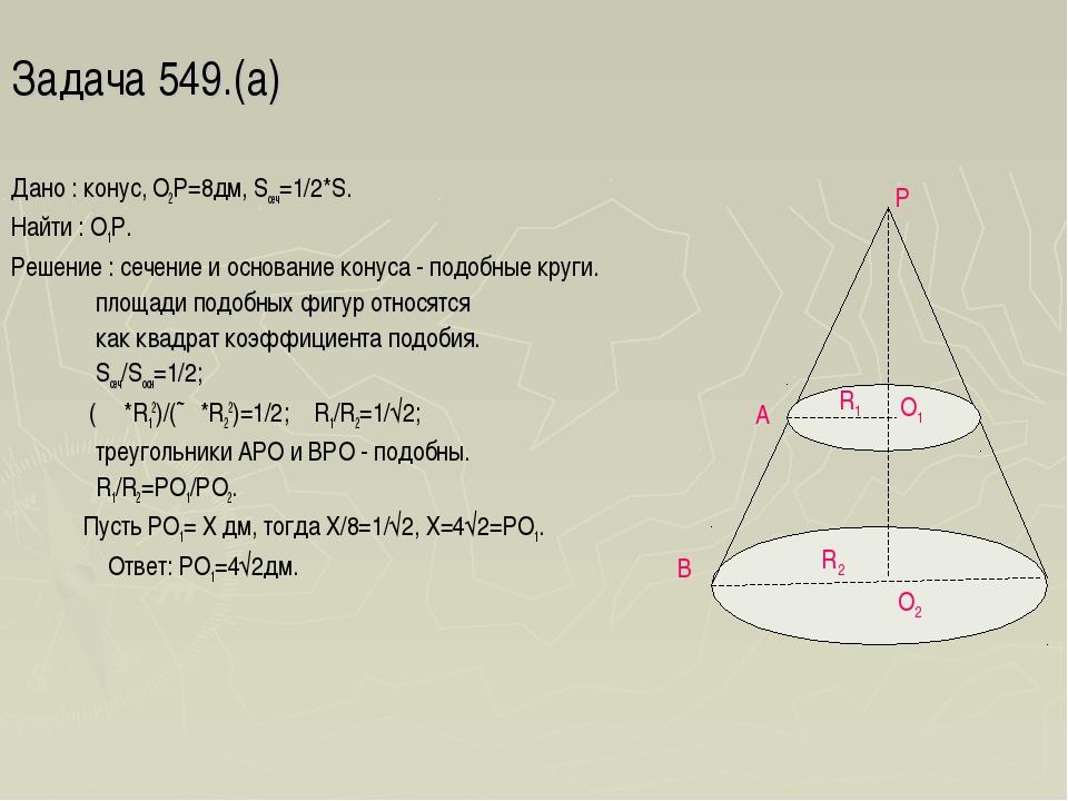 Задача 549.(а) Дано : конус, О2Р=8дм, Sсеч=1/2*S. Найти : О1Р. Решение : сече...