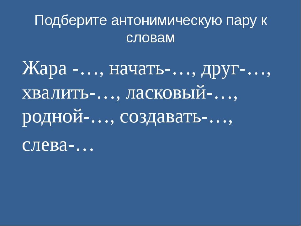 Подберите антонимическую пару к словам Жара -…, начать-…, друг-…, хвалить-…,...