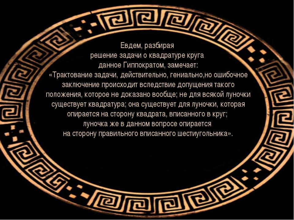 Евдем, разбирая решение задачи о квадратуре круга данное Гиппократом, замечае...