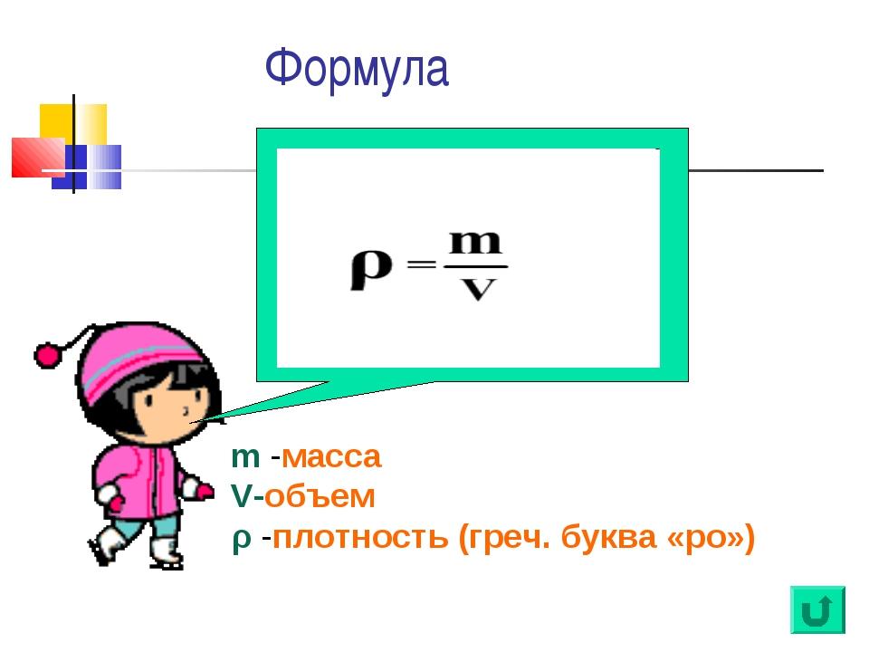Формула m -масса V-объем ρ -плотность (греч. буква «ро»)