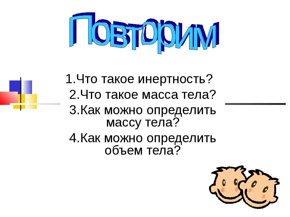 1.Что такое инертность? 2.Что такое масса тела? 3.Как можно определить массу...