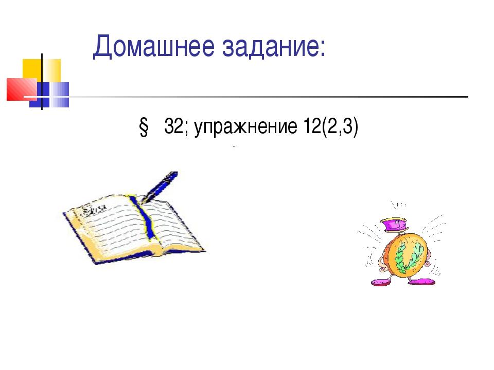 Домашнее задание: § 32; упражнение 12(2,3)